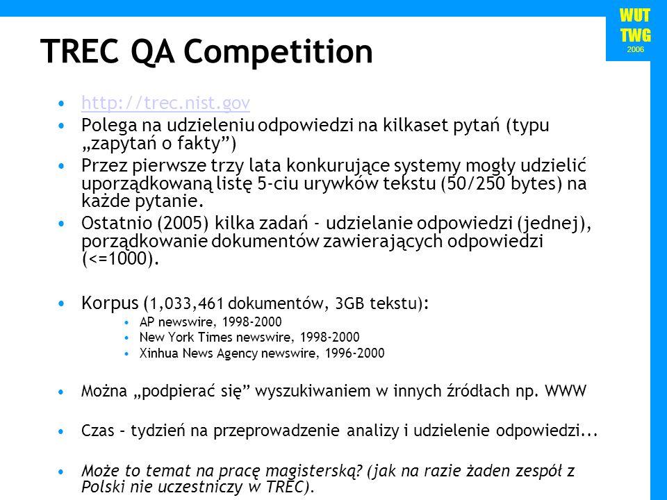 WUT TWG 2006 http://trec.nist.gov Polega na udzieleniu odpowiedzi na kilkaset pytań (typu zapytań o fakty) Przez pierwsze trzy lata konkurujące systemy mogły udzielić uporządkowaną listę 5-ciu urywków tekstu (50/250 bytes) na każde pytanie.