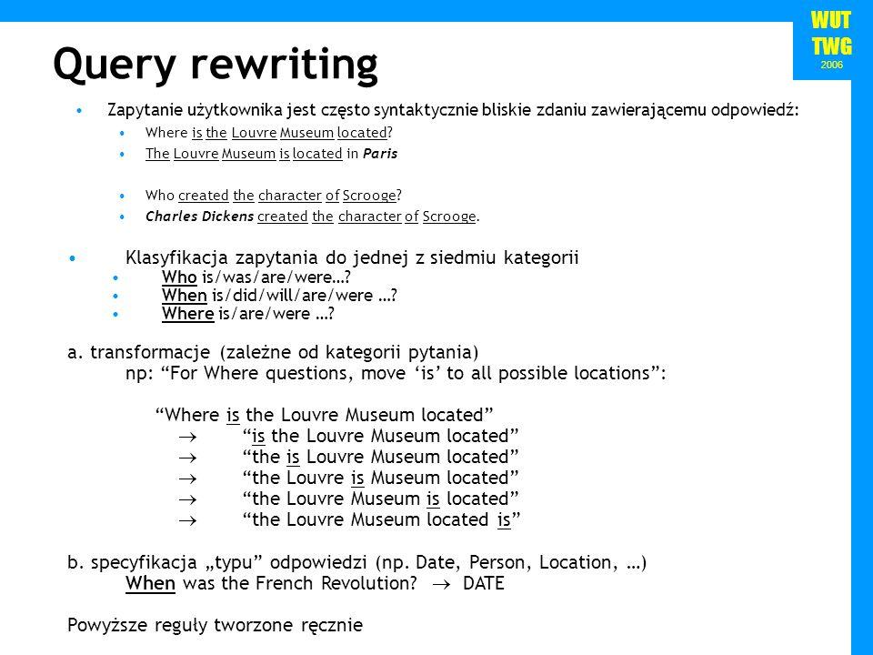 WUT TWG 2006 Query rewriting Zapytanie użytkownika jest często syntaktycznie bliskie zdaniu zawierającemu odpowiedź: Where is the Louvre Museum located.