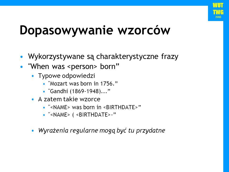 WUT TWG 2006 Dopasowywanie wzorców Wykorzystywane są charakterystyczne frazy When was born Typowe odpowiedzi Mozart was born in 1756.