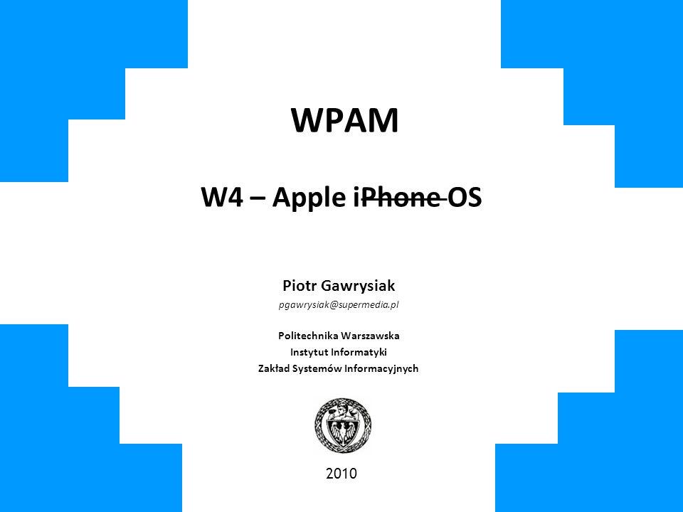WPAM W4 – Apple iPhone OS Piotr Gawrysiak pgawrysiak@supermedia.pl Politechnika Warszawska Instytut Informatyki Zakład Systemów Informacyjnych 2010