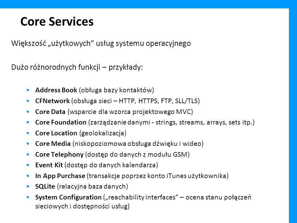 Core Services Większość użytkowych usług systemu operacyjnego Dużo różnorodnych funkcji – przykłady: Address Book (obługa bazy kontaktów) CFNetwork (obsługa sieci – HTTP, HTTPS, FTP, SLL/TLS) Core Data (wsparcie dla wzorca projektowego MVC) Core Foundation (zarządzanie danymi - strings, streams, arrays, sets itp.) Core Location (geolokalizacja) Core Media (niskopoziomowa obsługa dźwięku i wideo) Core Telephony (dostęp do danych z modułu GSM) Event Kit (dostęp do danych kalendarza) In App Purchase (transakcje poprzez konto iTunes użytkownika) SQLite (relacyjna baza danych) System Configuration (reachability interfaces – ocena stanu połączeń sieciowych i dostępności usług)