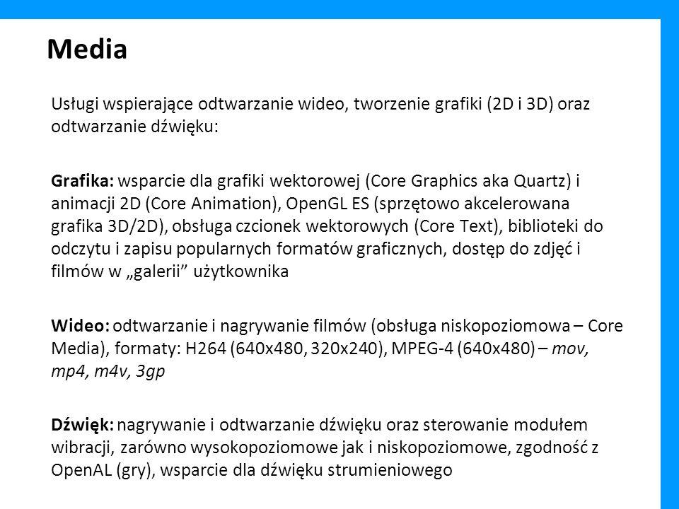 Media Usługi wspierające odtwarzanie wideo, tworzenie grafiki (2D i 3D) oraz odtwarzanie dźwięku: Grafika: wsparcie dla grafiki wektorowej (Core Graphics aka Quartz) i animacji 2D (Core Animation), OpenGL ES (sprzętowo akcelerowana grafika 3D/2D), obsługa czcionek wektorowych (Core Text), biblioteki do odczytu i zapisu popularnych formatów graficznych, dostęp do zdjęć i filmów w galerii użytkownika Wideo: odtwarzanie i nagrywanie filmów (obsługa niskopoziomowa – Core Media), formaty: H264 (640x480, 320x240), MPEG-4 (640x480) – mov, mp4, m4v, 3gp Dźwięk: nagrywanie i odtwarzanie dźwięku oraz sterowanie modułem wibracji, zarówno wysokopoziomowe jak i niskopoziomowe, zgodność z OpenAL (gry), wsparcie dla dźwięku strumieniowego