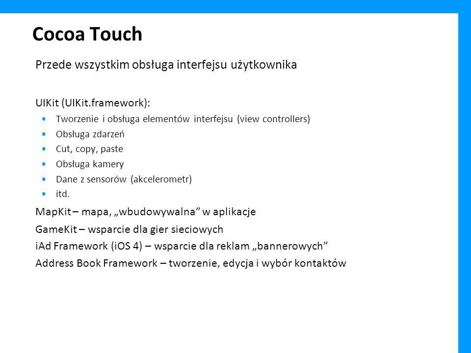Cocoa Touch Przede wszystkim obsługa interfejsu użytkownika UIKit (UIKit.framework): Tworzenie i obsługa elementów interfejsu (view controllers) Obsługa zdarzeń Cut, copy, paste Obsługa kamery Dane z sensorów (akcelerometr) itd.