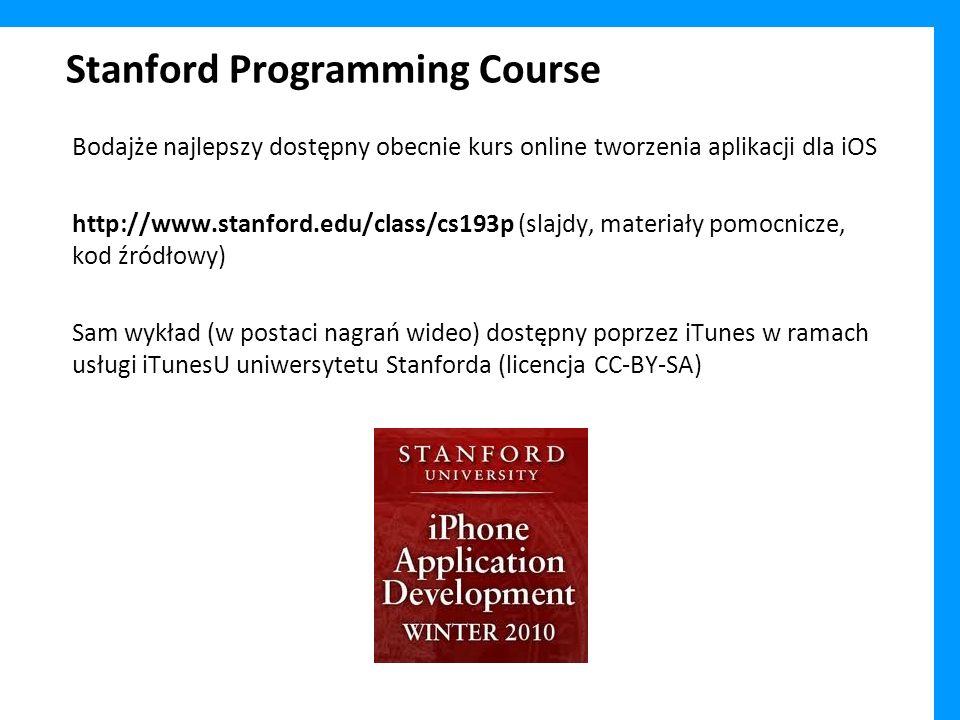 Stanford Programming Course Bodajże najlepszy dostępny obecnie kurs online tworzenia aplikacji dla iOS http://www.stanford.edu/class/cs193p (slajdy, materiały pomocnicze, kod źródłowy) Sam wykład (w postaci nagrań wideo) dostępny poprzez iTunes w ramach usługi iTunesU uniwersytetu Stanforda (licencja CC-BY-SA)