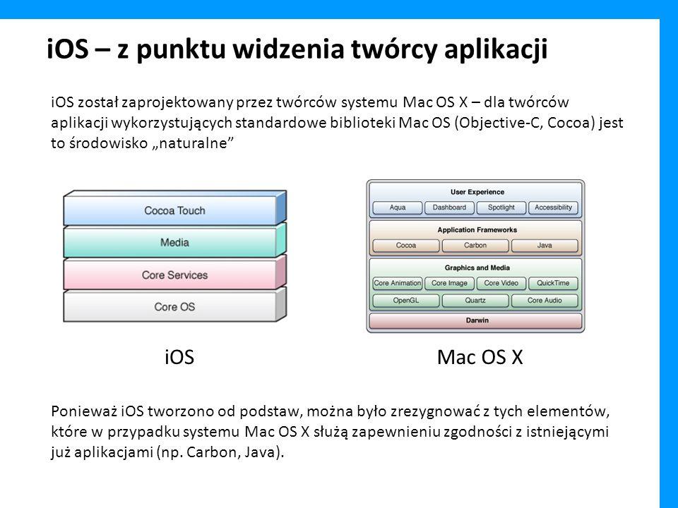 iOS – z punktu widzenia twórcy aplikacji iOS został zaprojektowany przez twórców systemu Mac OS X – dla twórców aplikacji wykorzystujących standardowe biblioteki Mac OS (Objective-C, Cocoa) jest to środowisko naturalne Ponieważ iOS tworzono od podstaw, można było zrezygnować z tych elementów, które w przypadku systemu Mac OS X służą zapewnieniu zgodności z istniejącymi już aplikacjami (np.