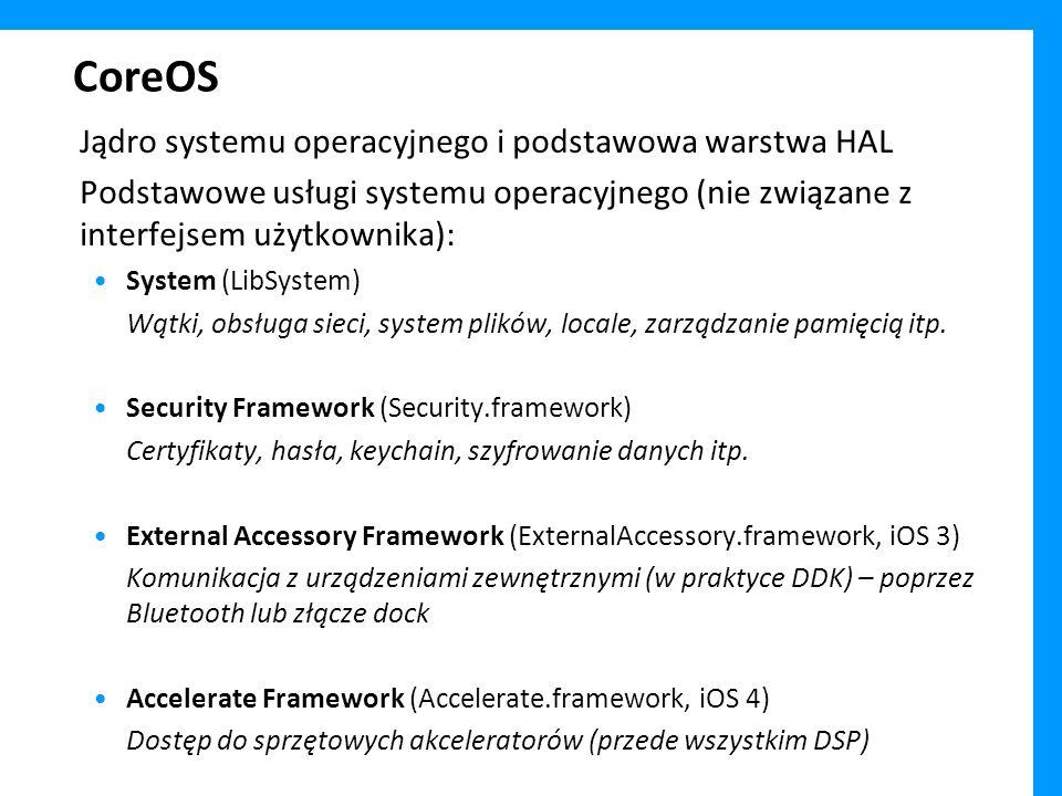 CoreOS Jądro systemu operacyjnego i podstawowa warstwa HAL Podstawowe usługi systemu operacyjnego (nie związane z interfejsem użytkownika): System (LibSystem) Wątki, obsługa sieci, system plików, locale, zarządzanie pamięcią itp.