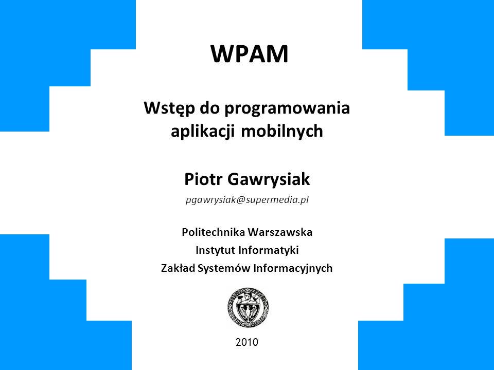 WPAM Wstęp do programowania aplikacji mobilnych Piotr Gawrysiak pgawrysiak@supermedia.pl Politechnika Warszawska Instytut Informatyki Zakład Systemów