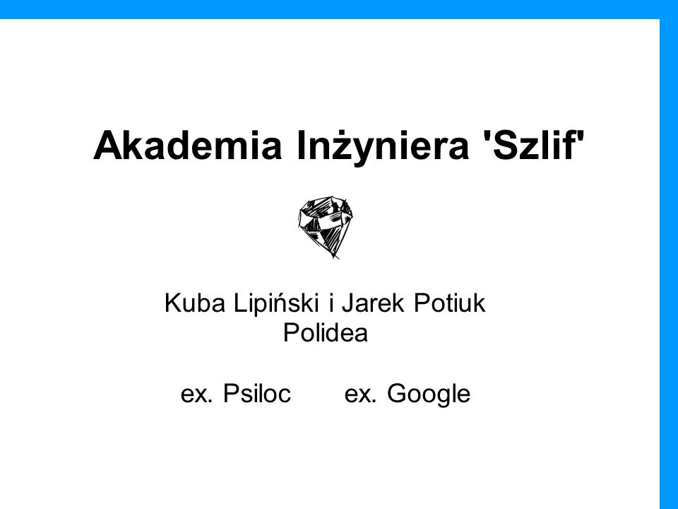 Akademia Inżyniera 'Szlif' Kuba Lipiński i Jarek Potiuk Polidea ex. Psiloc ex. Google