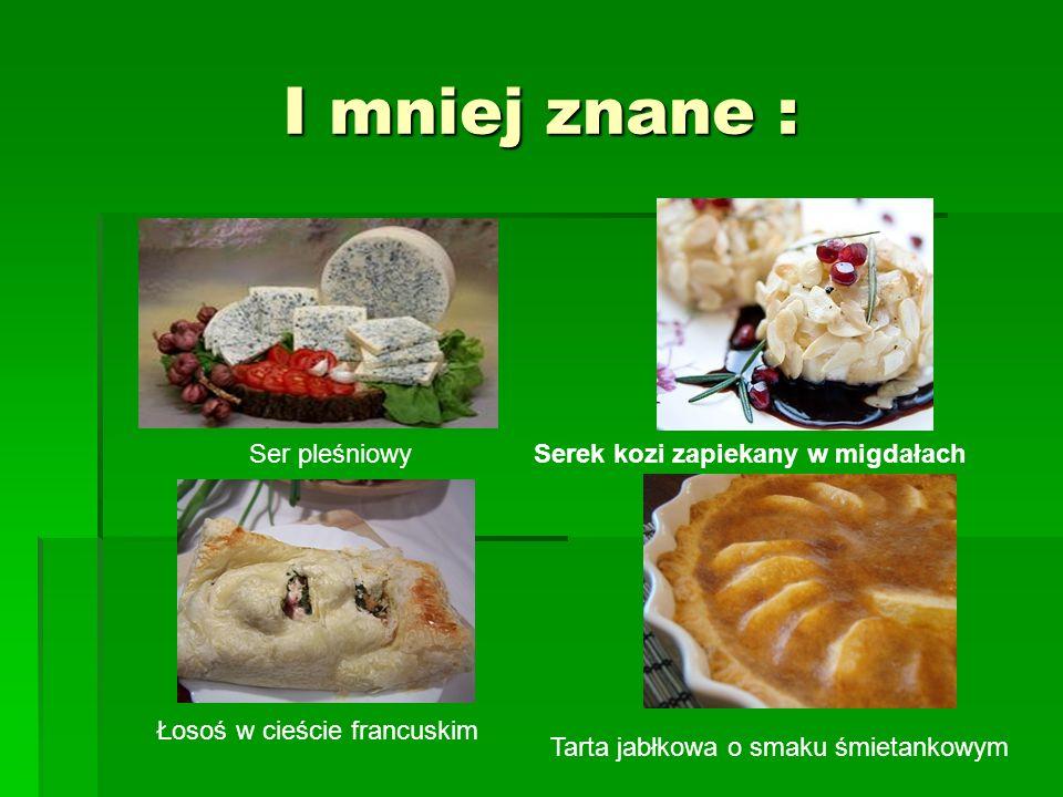 Ser pleśniowySerek kozi zapiekany w migdałach Łosoś w cieście francuskim Tarta jabłkowa o smaku śmietankowym I mniej znane :
