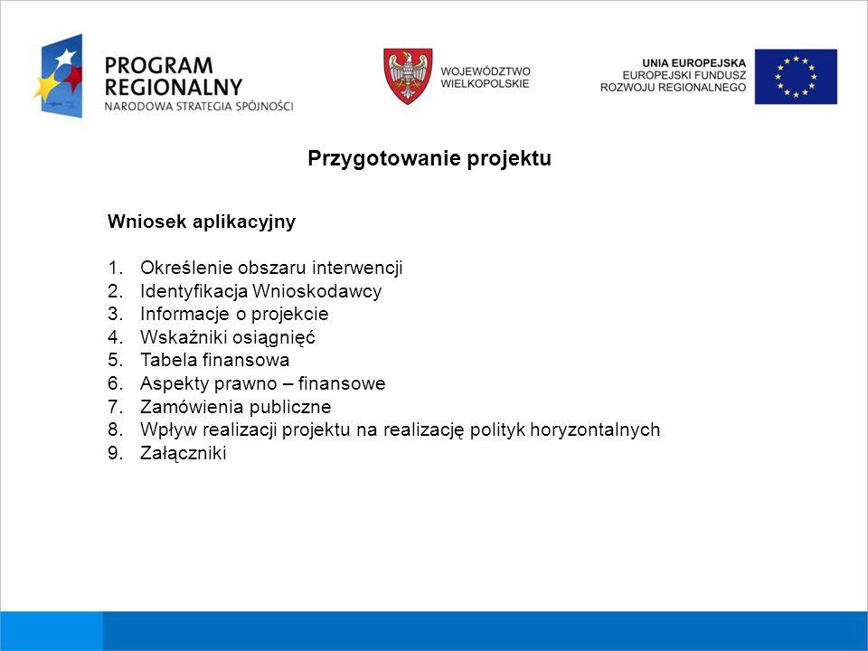 Przygotowanie projektu Wniosek aplikacyjny 1.Określenie obszaru interwencji 2.Identyfikacja Wnioskodawcy 3.Informacje o projekcie 4.Wskaźniki osiągnięć 5.Tabela finansowa 6.Aspekty prawno – finansowe 7.Zamówienia publiczne 8.Wpływ realizacji projektu na realizację polityk horyzontalnych 9.Załączniki