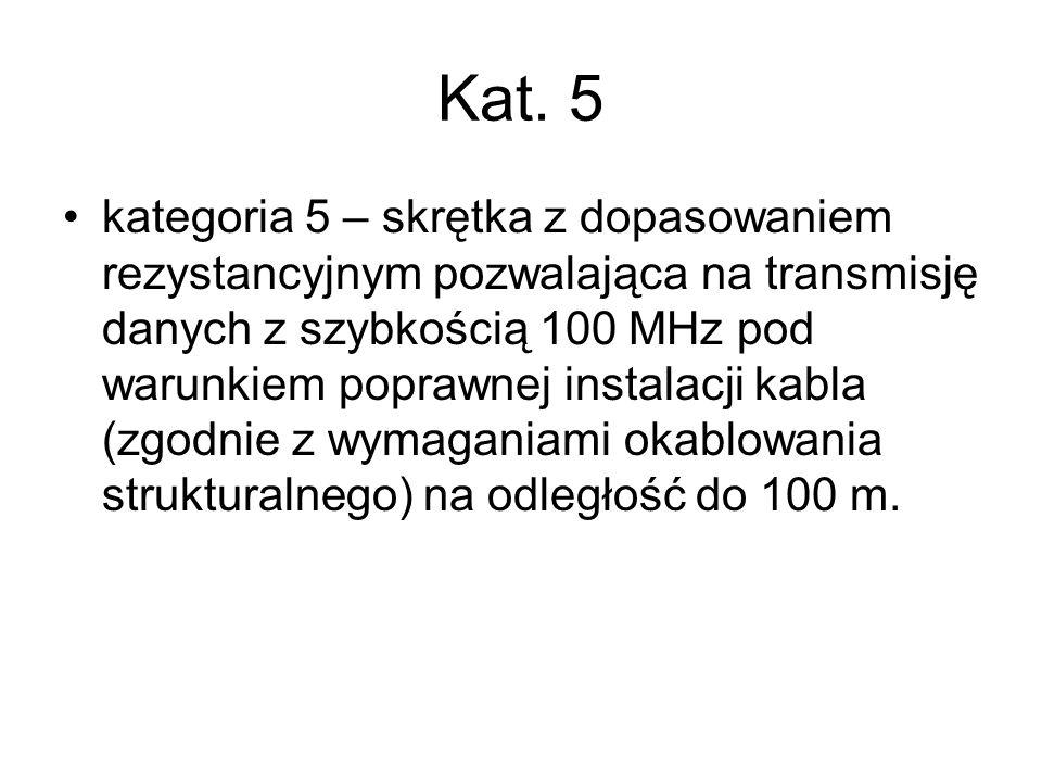 Kat. 5 kategoria 5 – skrętka z dopasowaniem rezystancyjnym pozwalająca na transmisję danych z szybkością 100 MHz pod warunkiem poprawnej instalacji ka