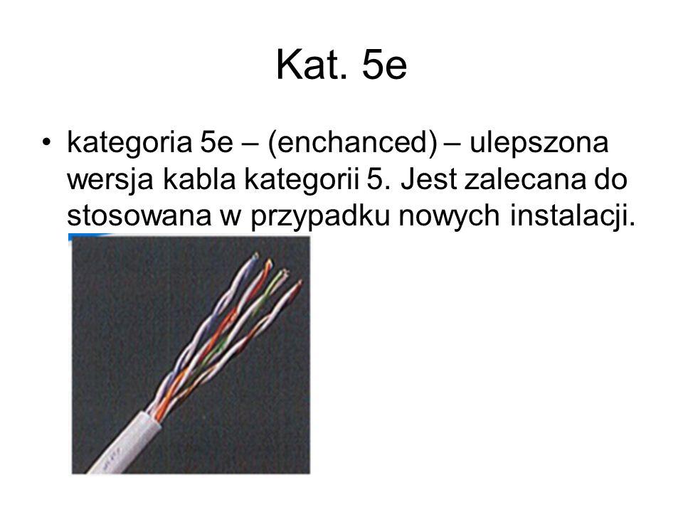 Kat. 5e kategoria 5e – (enchanced) – ulepszona wersja kabla kategorii 5. Jest zalecana do stosowana w przypadku nowych instalacji.