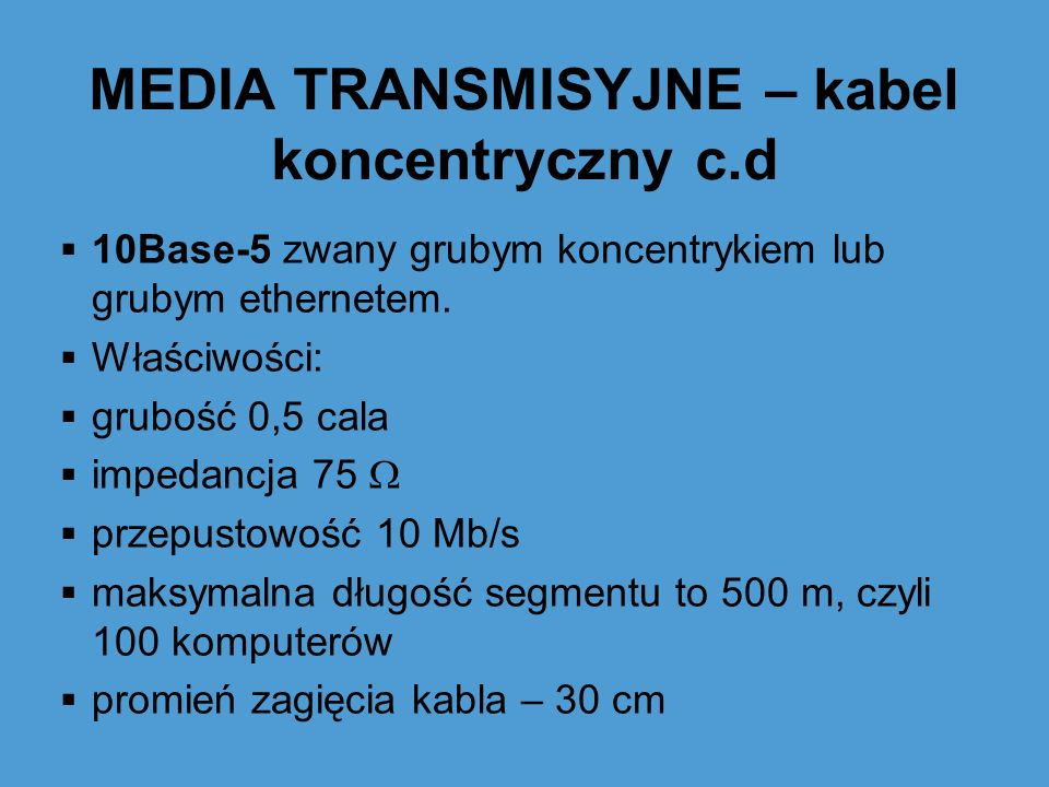 MEDIA TRANSMISYJNE – kabel koncentryczny c.d 10Base-5 zwany grubym koncentrykiem lub grubym ethernetem. Właściwości: grubość 0,5 cala impedancja 75 pr