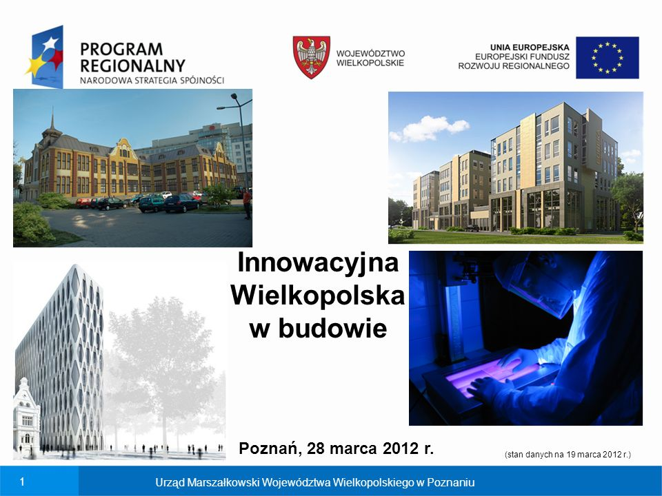 1 Innowacyjna Wielkopolska w budowie Urząd Marszałkowski Województwa Wielkopolskiego w Poznaniu (stan danych na 19 marca 2012 r.) Poznań, 28 marca 2012 r.