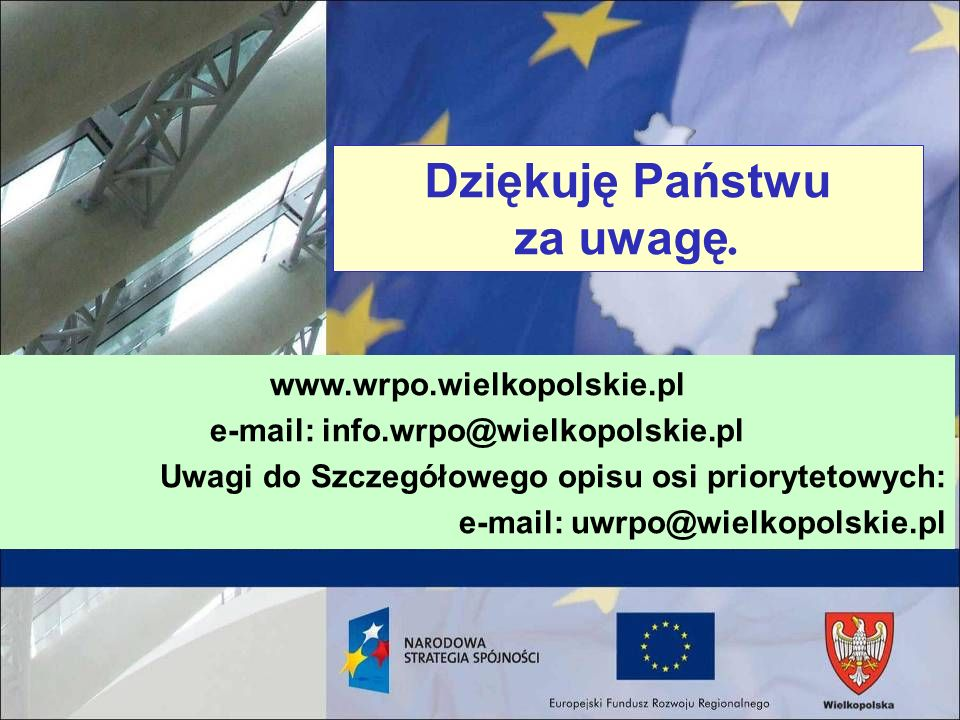 Dziękuję Państwu za uwagę. www.wrpo.wielkopolskie.pl e-mail: info.wrpo@wielkopolskie.pl Uwagi do Szczegółowego opisu osi priorytetowych: e-mail: uwrpo