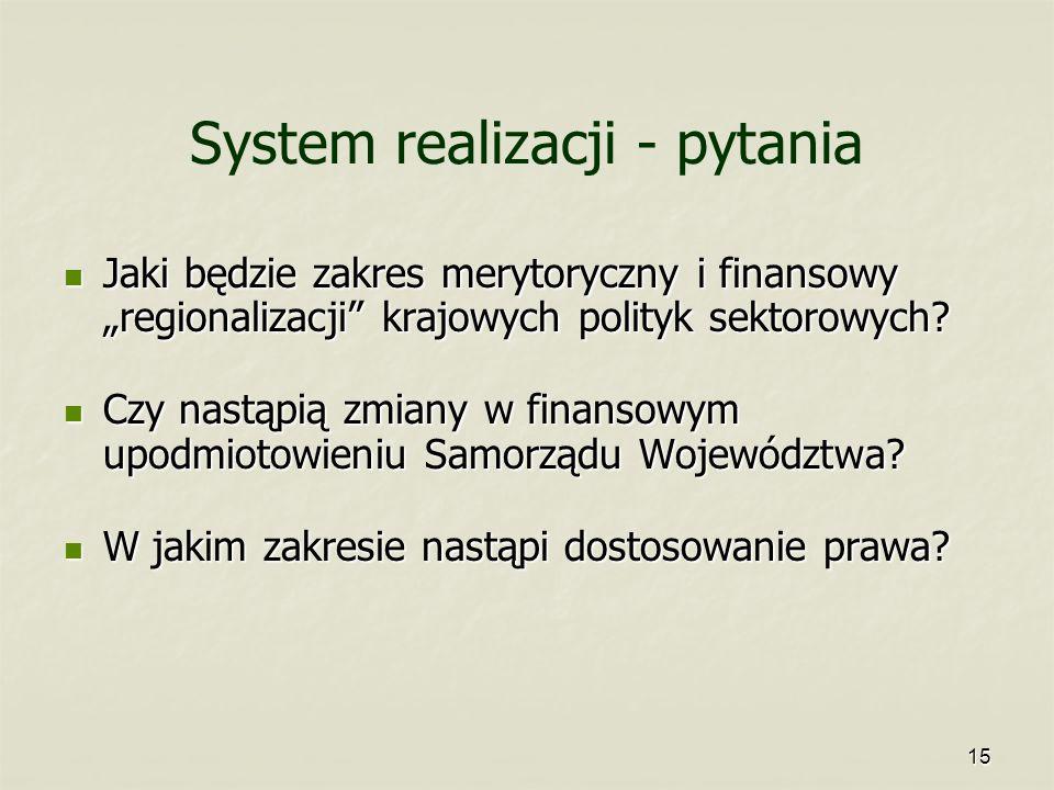 15 System realizacji - pytania Jaki będzie zakres merytoryczny i finansowy regionalizacji krajowych polityk sektorowych? Jaki będzie zakres merytorycz