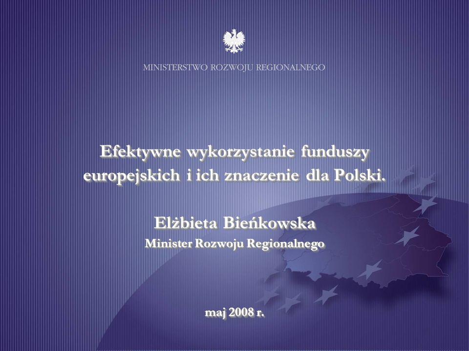 Efektywne wykorzystanie funduszy europejskich i ich znaczenie dla Polski. Elżbieta Bieńkowska Minister Rozwoju Regionalnego maj 2008 r.
