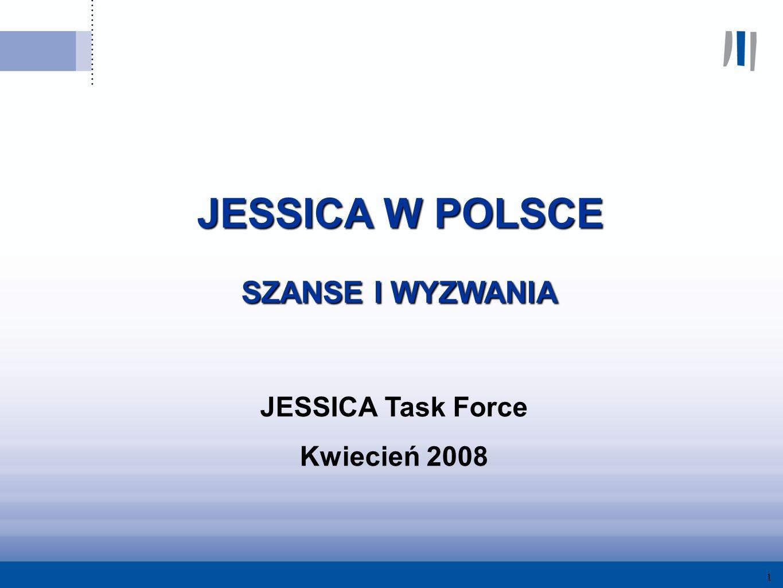 1 JESSICA W POLSCE JESSICA W POLSCE SZANSE I WYZWANIA SZANSE I WYZWANIA JESSICA Task Force Kwiecień 2008