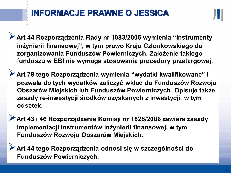 6 INFORMACJE PRAWNE O JESSICA Art 44 Rozporządzenia Rady nr 1083/2006 wymienia instrumenty inżynierii finansowej, w tym prawo Kraju Członkowskiego do zorganizowania Funduszów Powierniczych.