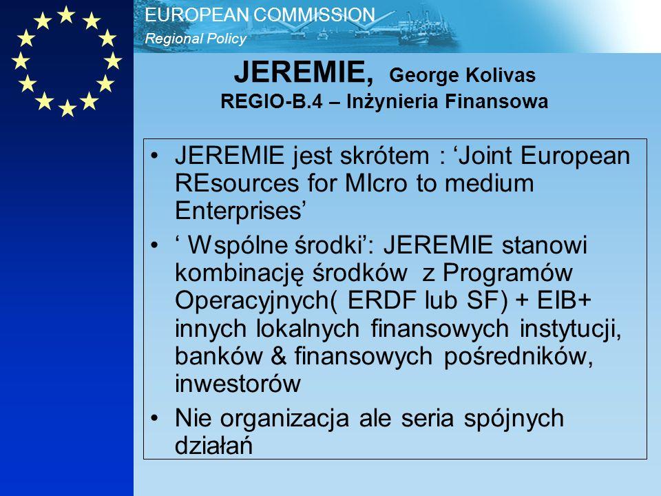 Regional Policy EUROPEAN COMMISSION JEREMIE, George Kolivas REGIO-B.4 – Inżynieria Finansowa JEREMIE jest skrótem : Joint European REsources for MIcro to medium Enterprises Wspólne środki: JEREMIE stanowi kombinację środków z Programów Operacyjnych( ERDF lub SF) + EIB+ innych lokalnych finansowych instytucji, banków & finansowych pośredników, inwestorów Nie organizacja ale seria spójnych działań
