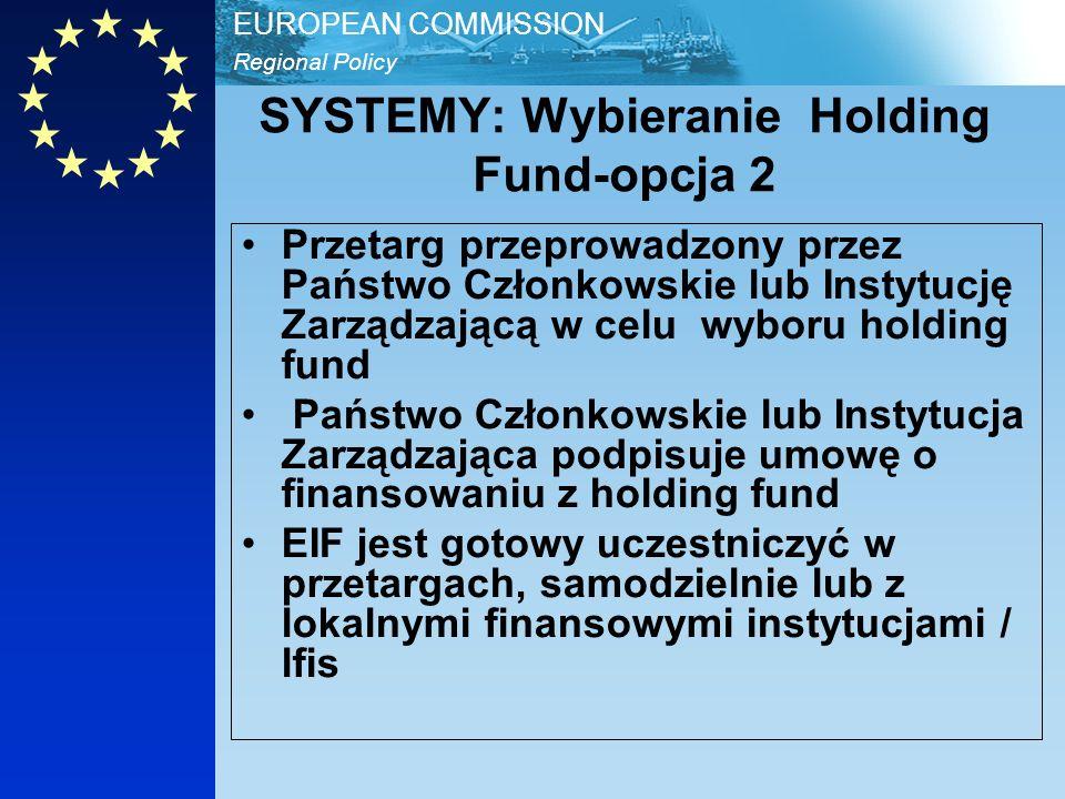 Regional Policy EUROPEAN COMMISSION SYSTEMY: Wybieranie Holding Fund-opcja 2 Przetarg przeprowadzony przez Państwo Członkowskie lub Instytucję Zarządzającą w celu wyboru holding fund Państwo Członkowskie lub Instytucja Zarządzająca podpisuje umowę o finansowaniu z holding fund EIF jest gotowy uczestniczyć w przetargach, samodzielnie lub z lokalnymi finansowymi instytucjami / lfis