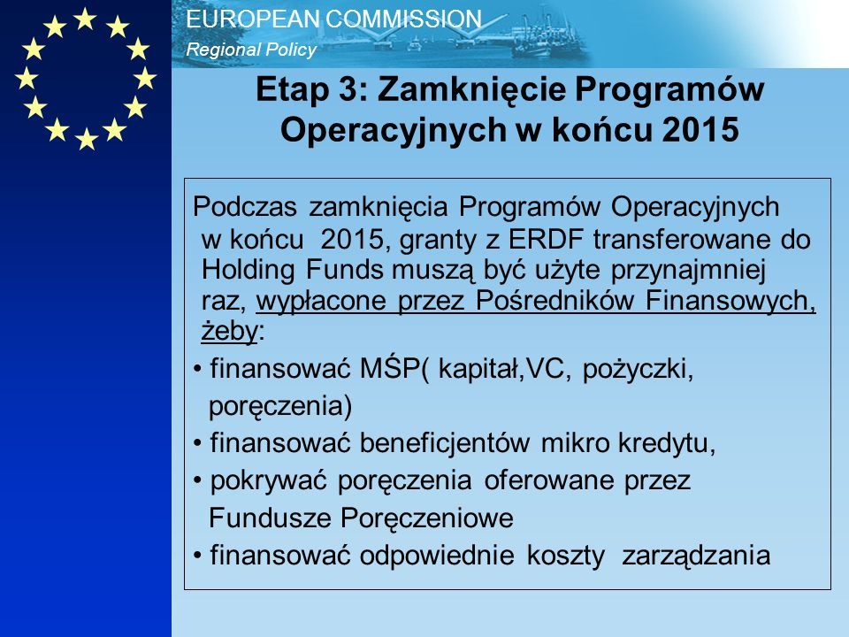 Regional Policy EUROPEAN COMMISSION Etap 3: Zamknięcie Programów Operacyjnych w końcu 2015 Podczas zamknięcia Programów Operacyjnych w końcu 2015, granty z ERDF transferowane do Holding Funds muszą być użyte przynajmniej raz, wypłacone przez Pośredników Finansowych, żeby: finansować MŚP( kapitał,VC, pożyczki, poręczenia) finansować beneficjentów mikro kredytu, pokrywać poręczenia oferowane przez Fundusze Poręczeniowe finansować odpowiednie koszty zarządzania