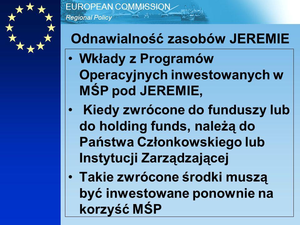 Regional Policy EUROPEAN COMMISSION Odnawialność zasobów JEREMIE Wkłady z Programów Operacyjnych inwestowanych w MŚP pod JEREMIE, Kiedy zwrócone do funduszy lub do holding funds, należą do Państwa Członkowskiego lub Instytucji Zarządzającej Takie zwrócone środki muszą być inwestowane ponownie na korzyść MŚP