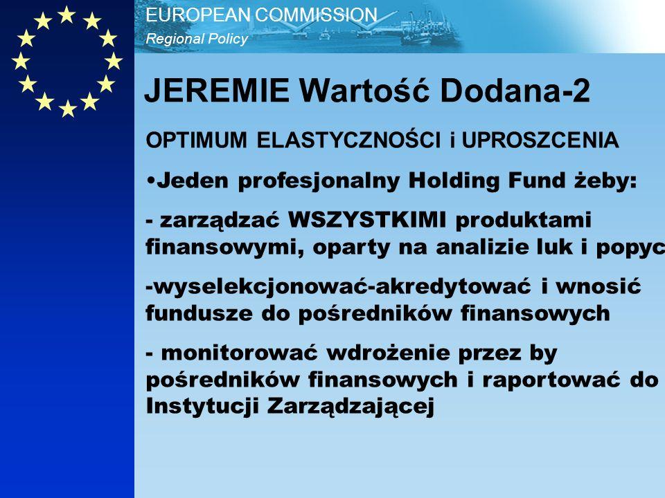 Regional Policy EUROPEAN COMMISSION OPTIMUM ELASTYCZNOŚCI i UPROSZCENIA Jeden profesjonalny Holding Fund żeby: - zarządzać WSZYSTKIMI produktami finansowymi, oparty na analizie luk i popycie -wyselekcjonować-akredytować i wnosić fundusze do pośredników finansowych - monitorować wdrożenie przez by pośredników finansowych i raportować do Instytucji Zarządzającej JEREMIE Wartość Dodana-2