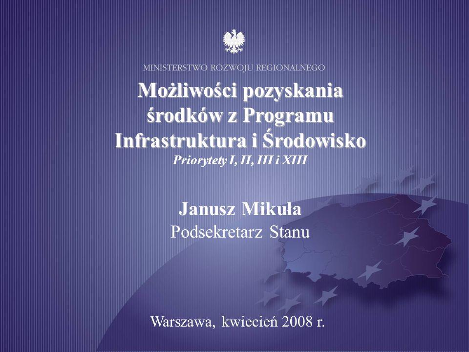 Możliwości pozyskania środków z Programu Infrastruktura i Środowisko Priorytety I, II, III i XIII Janusz Mikuła Podsekretarz Stanu Warszawa, kwiecień 2008 r.