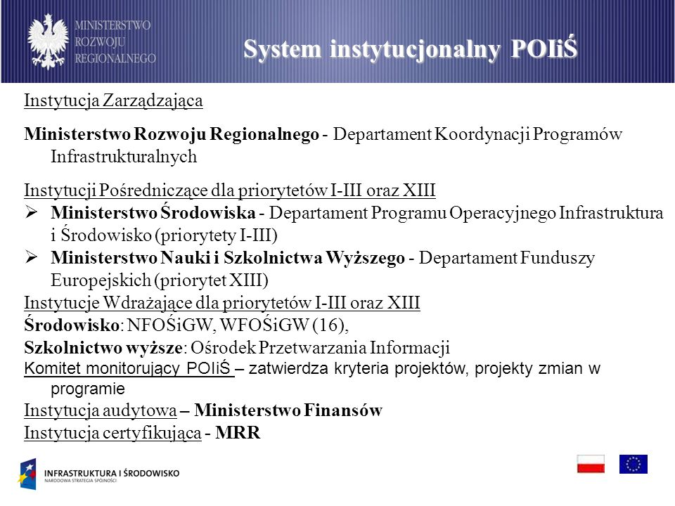 PO Infrastruktura i Środowisko System instytucjonalny POIiŚ Instytucja Zarządzająca Ministerstwo Rozwoju Regionalnego - Departament Koordynacji Programów Infrastrukturalnych Instytucji Pośredniczące dla priorytetów I-III oraz XIII Ministerstwo Środowiska - Departament Programu Operacyjnego Infrastruktura i Środowisko (priorytety I-III) Ministerstwo Nauki i Szkolnictwa Wyższego - Departament Funduszy Europejskich (priorytet XIII) Instytucje Wdrażające dla priorytetów I-III oraz XIII Środowisko: NFOŚiGW, WFOŚiGW (16), Szkolnictwo wyższe: Ośrodek Przetwarzania Informacji Komitet monitorujący POIiŚ – zatwierdza kryteria projektów, projekty zmian w programie Instytucja audytowa – Ministerstwo Finansów Instytucja certyfikująca - MRR