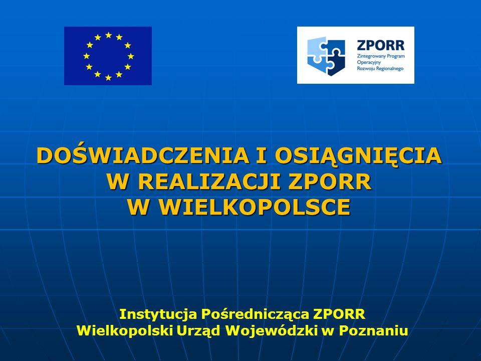 DOŚWIADCZENIA I OSIĄGNIĘCIA W REALIZACJI ZPORR W WIELKOPOLSCE Instytucja Pośrednicząca ZPORR Wielkopolski Urząd Wojewódzki w Poznaniu