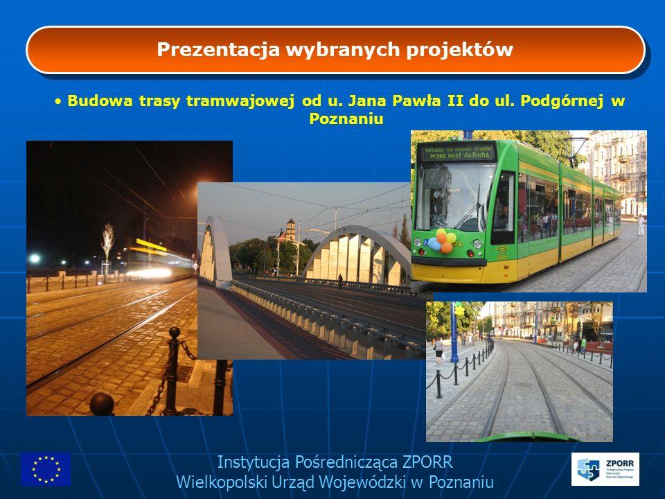 Instytucja Pośrednicząca ZPORR Wielkopolski Urząd Wojewódzki w Poznaniu Prezentacja wybranych projektów Budowa trasy tramwajowej od u. Jana Pawła II d