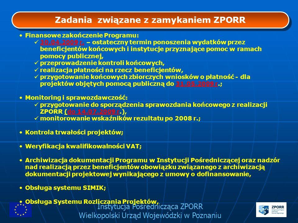 Instytucja Pośrednicząca ZPORR Wielkopolski Urząd Wojewódzki w Poznaniu Zadania związane z zamykaniem ZPORR Finansowe zakończenie Programu: 30.04.2009
