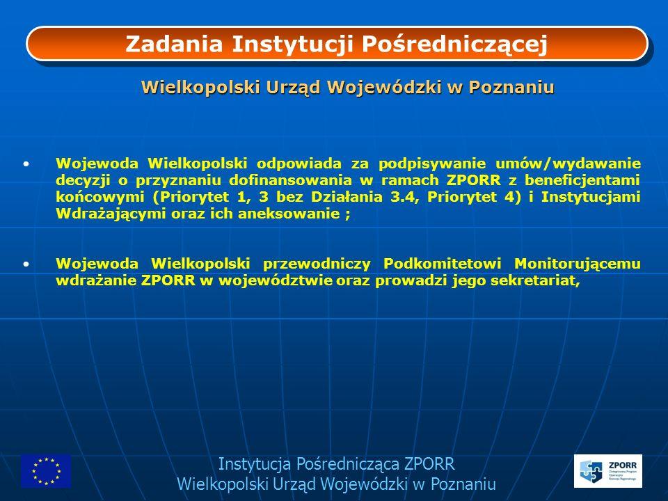 Instytucja Pośrednicząca ZPORR Wielkopolski Urząd Wojewódzki w Poznaniu Zadania Instytucji Pośredniczącej Instytucja Pośrednicząca: jest odpowiedzialna za tworzenie i wdrażanie systemu zarządzania i kontroli gwarantującego prawidłowość realizacji projektów i wydatkowania środków finansowych oraz zagwarantowanie zgodności z politykami wspólnoty, monitoruje i raportuje Program, obsługuje płatności z funduszy strukturalnych na rzecz projektodawców, obsługuje i dokumentuje przepływy finansowe (obsługa kont programowych), realizuje zadania w zakresie kontroli projektów, kontroli systemowych oraz raportowania nieprawidłowości, implementuje dane przekazywane przez beneficjentów końcowych do Systemu Informatycznego Monitorowania i Kontroli (SIMIK).