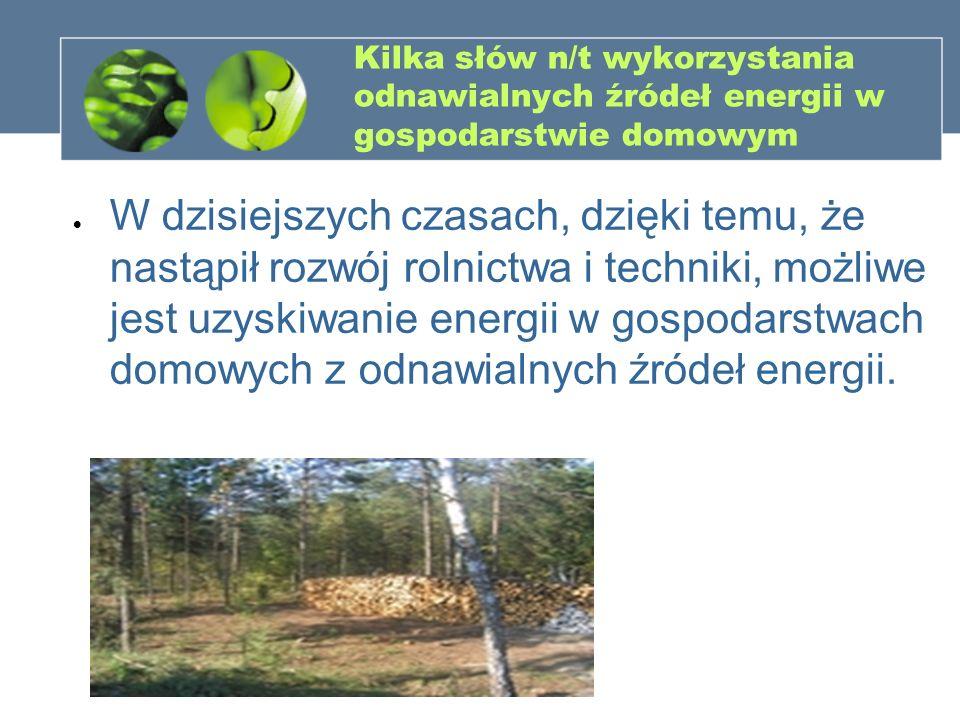 Kilka słów n/t wykorzystania odnawialnych źródeł energii w gospodarstwie domowym W dzisiejszych czasach, dzięki temu, że nastąpił rozwój rolnictwa i t