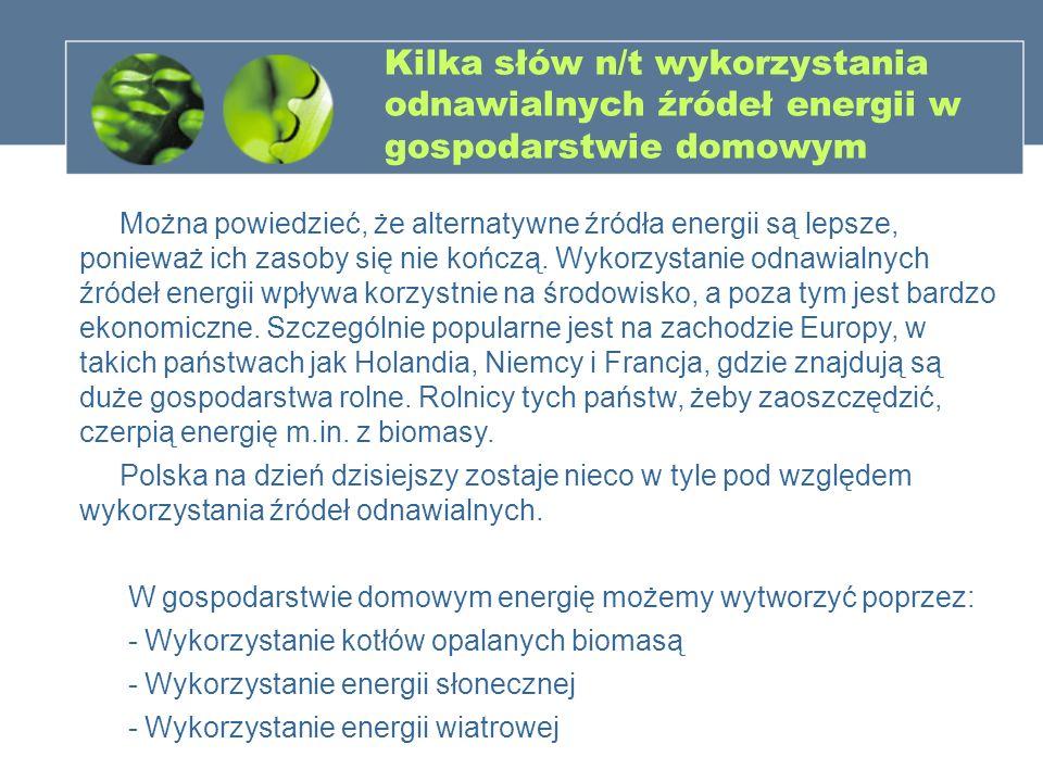 Kilka słów n/t wykorzystania odnawialnych źródeł energii w gospodarstwie domowym Można powiedzieć, że alternatywne źródła energii są lepsze, ponieważ
