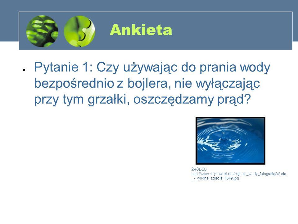 Ankieta Pytanie 1: Czy używając do prania wody bezpośrednio z bojlera, nie wyłączając przy tym grzałki, oszczędzamy prąd? ŹRÓDŁO http://www.strykowski