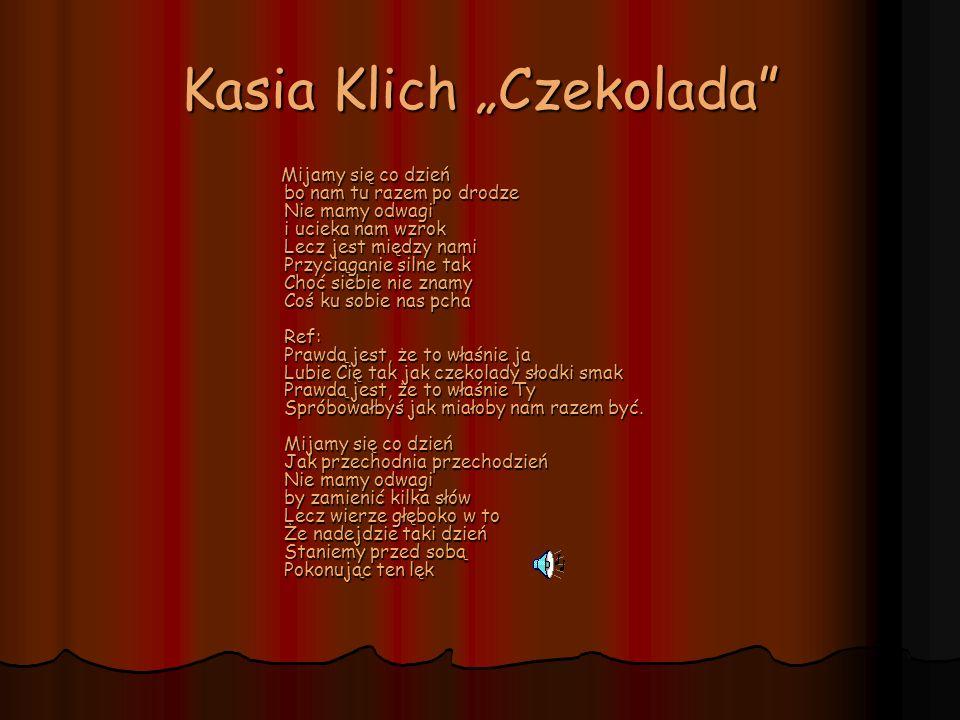 Kasia Klich Czekolada Mijamy się co dzień bo nam tu razem po drodze Nie mamy odwagi i ucieka nam wzrok Lecz jest między nami Przyciąganie silne tak Ch
