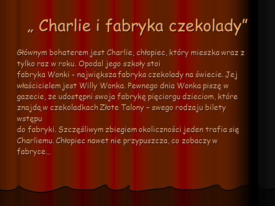 Charlie i fabryka czekolady Charlie i fabryka czekolady Głównym bohaterem jest Charlie, chłopiec, który mieszka wraz z tylko raz w roku. Opodal jego s