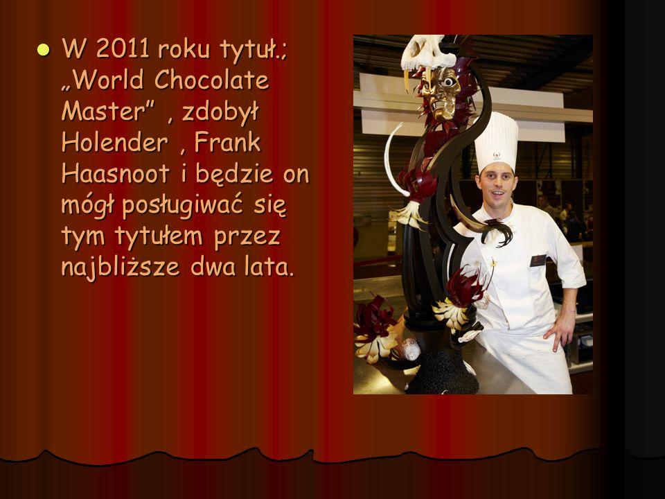 W 2011 roku tytuł.; World Chocolate Master, zdobył Holender, Frank Haasnoot i będzie on mógł posługiwać się tym tytułem przez najbliższe dwa lata. W 2
