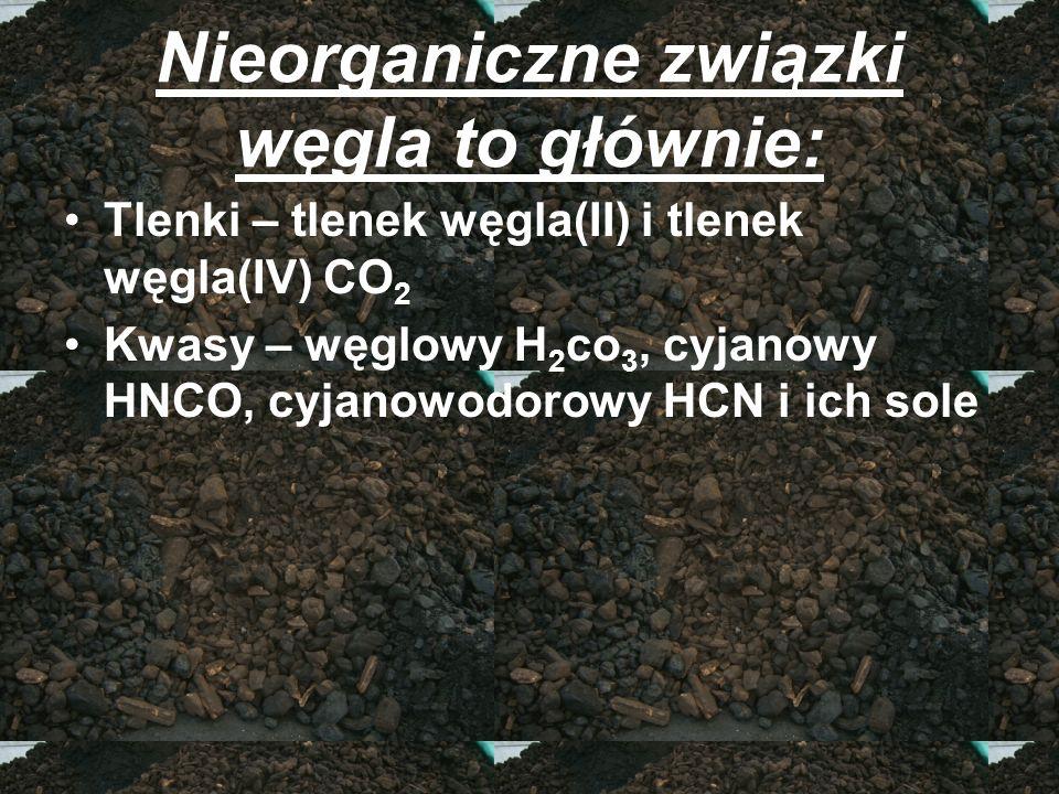 Nieorganiczne związki węgla to głównie: Tlenki – tlenek węgla(II) i tlenek węgla(IV) CO 2 Kwasy – węglowy H 2 co 3, cyjanowy HNCO, cyjanowodorowy HCN