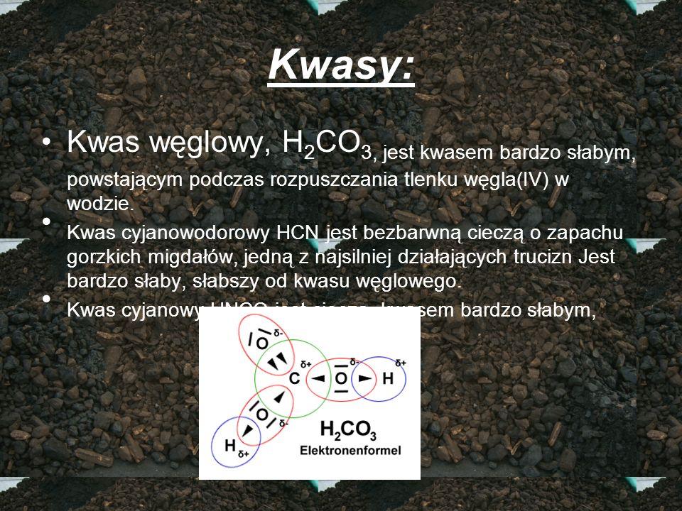 Kwasy: Kwas węglowy, H 2 CO 3, jest kwasem bardzo słabym, powstającym podczas rozpuszczania tlenku węgla(IV) w wodzie. Kwas cyjanowodorowy HCN jest be