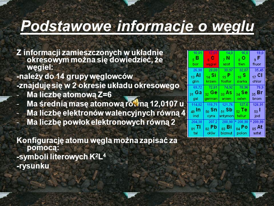 Podstawowe informacje o węglu Z informacji zamieszczonych w układnie okresowym można się dowiedzieć, że węgiel: -należy do 14 grupy węglowców -znajduj