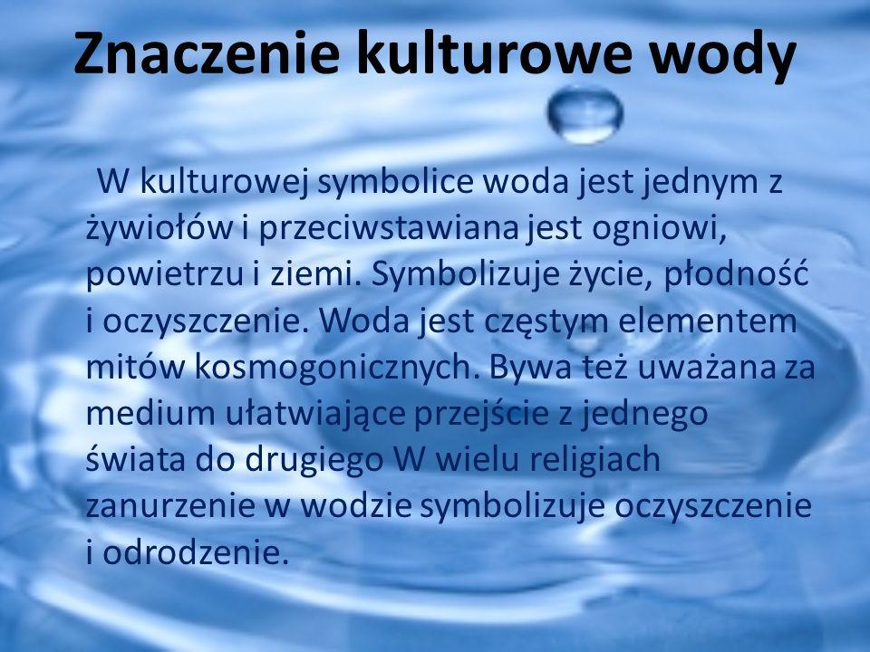 Znaczenie kulturowe wody W kulturowej symbolice woda jest jednym z żywiołów i przeciwstawiana jest ogniowi, powietrzu i ziemi. Symbolizuje życie, płod