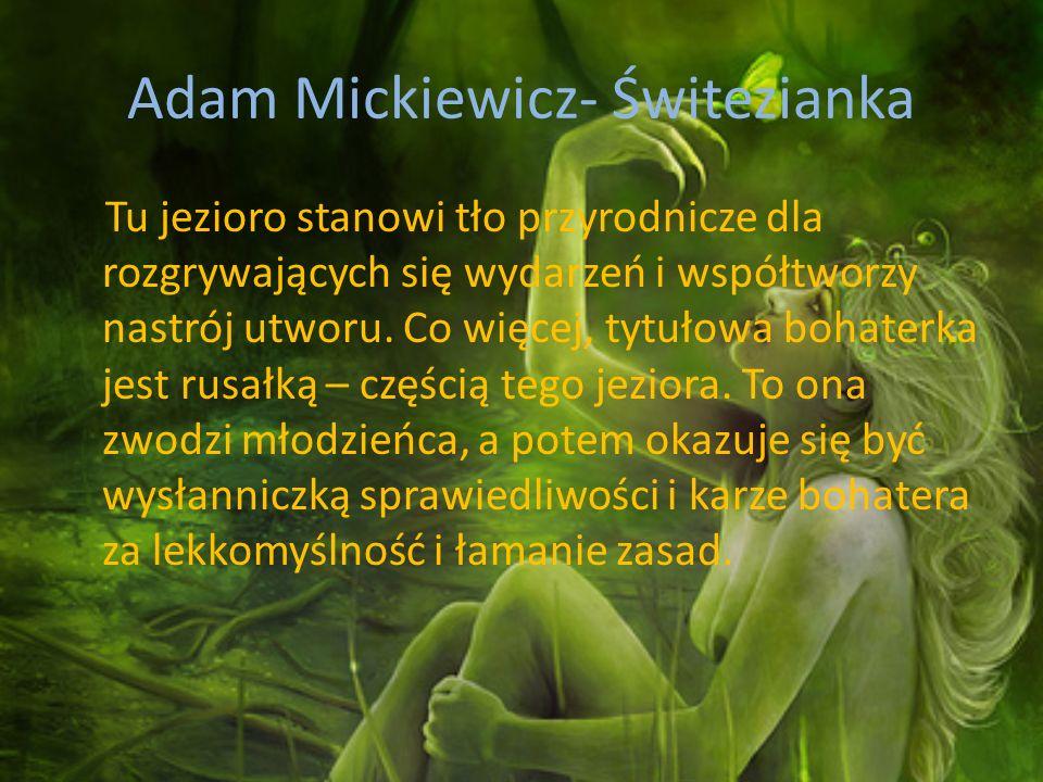 Adam Mickiewicz- Świtezianka Tu jezioro stanowi tło przyrodnicze dla rozgrywających się wydarzeń i współtworzy nastrój utworu. Co więcej, tytułowa boh
