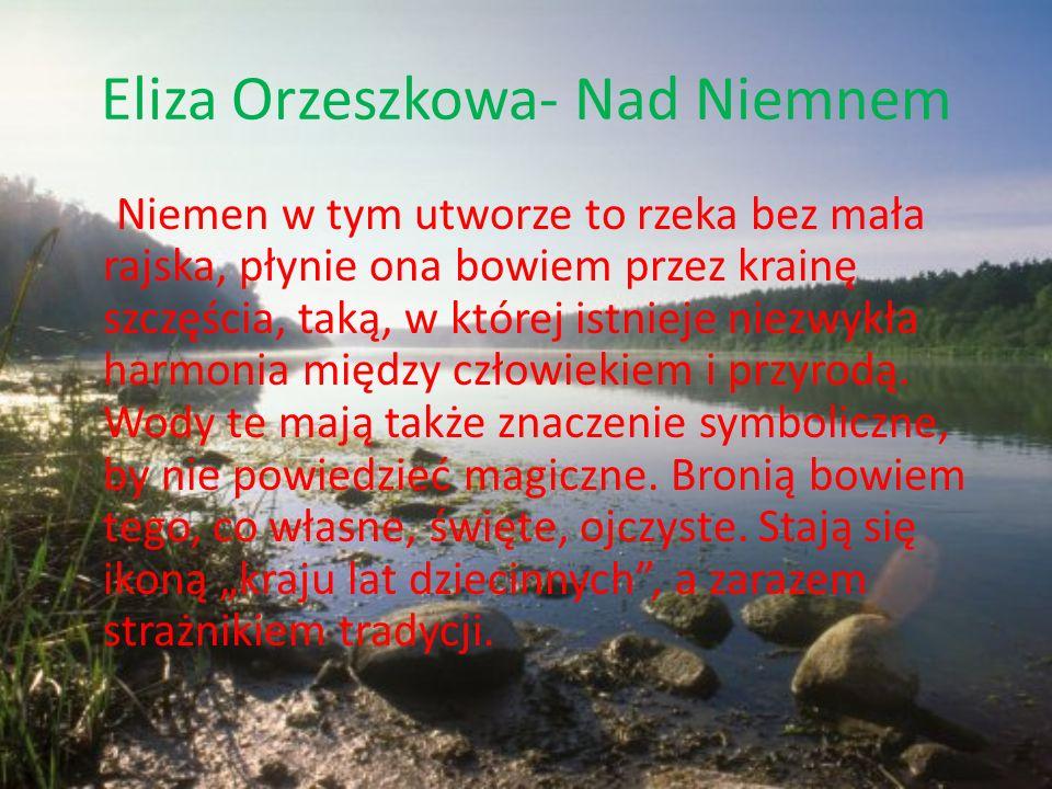 Eliza Orzeszkowa- Nad Niemnem Niemen w tym utworze to rzeka bez mała rajska, płynie ona bowiem przez krainę szczęścia, taką, w której istnieje niezwyk