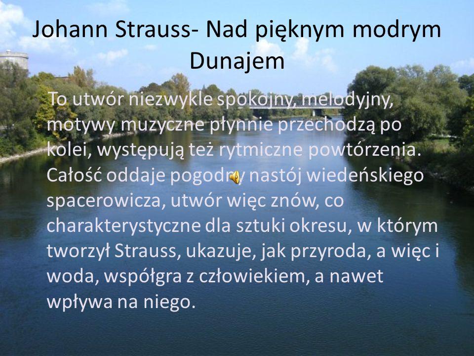 Johann Strauss- Nad pięknym modrym Dunajem To utwór niezwykle spokojny, melodyjny, motywy muzyczne płynnie przechodzą po kolei, występują też rytmiczn