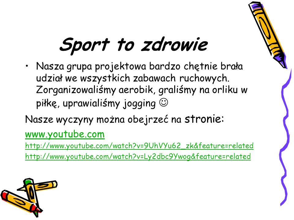 Sport to zdrowie Nasza grupa projektowa bardzo chętnie brała udział we wszystkich zabawach ruchowych. Zorganizowaliśmy aerobik, graliśmy na orliku w p