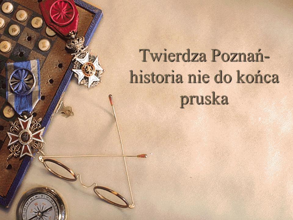 Twierdza Poznań- historia nie do końca pruska