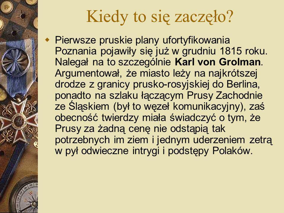 Kiedy to się zaczęło? Pierwsze pruskie plany ufortyfikowania Poznania pojawiły się już w grudniu 1815 roku. Nalegał na to szczególnie Karl von Grolman